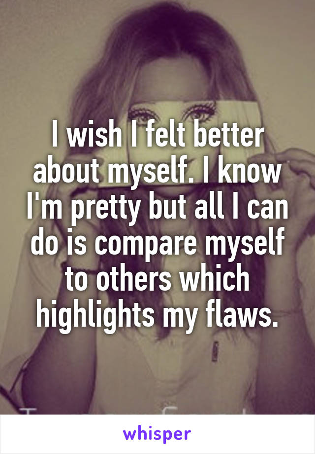 I wish I felt better about myself. I know I'm pretty but all I can do is compare myself to others which highlights my flaws.
