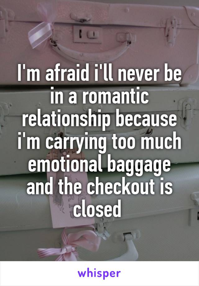 I'm afraid i'll never be in a romantic relationship because i'm carrying too much emotional baggage and the checkout is closed