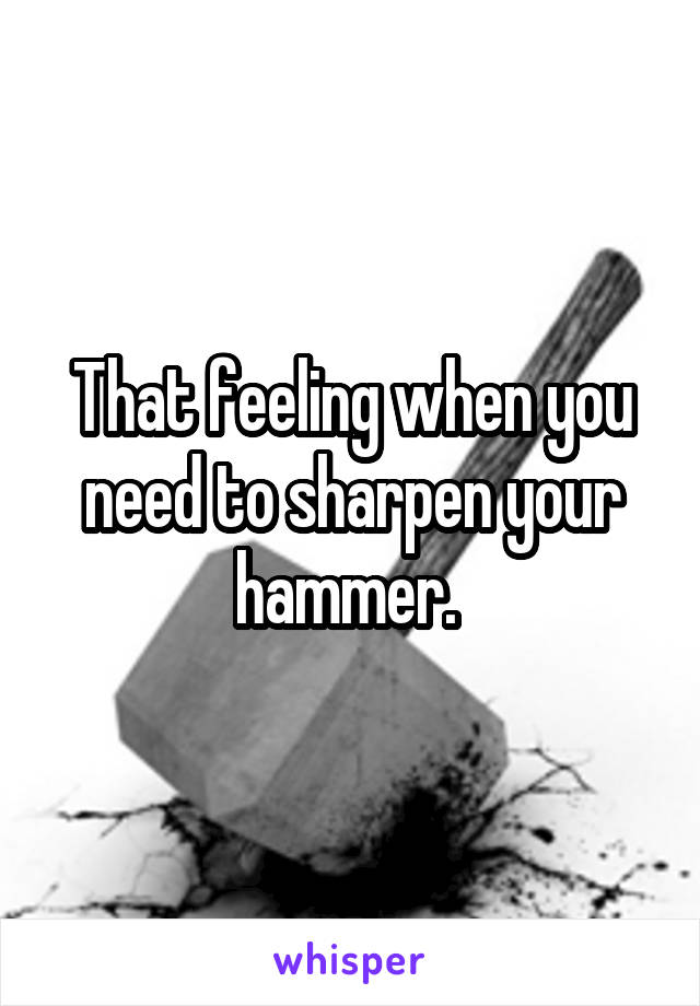 That feeling when you need to sharpen your hammer.