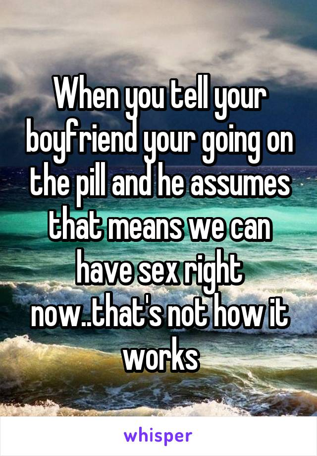 When you tell your boyfriend your going on the pill and he assumes that means we can have sex right now..that's not how it works