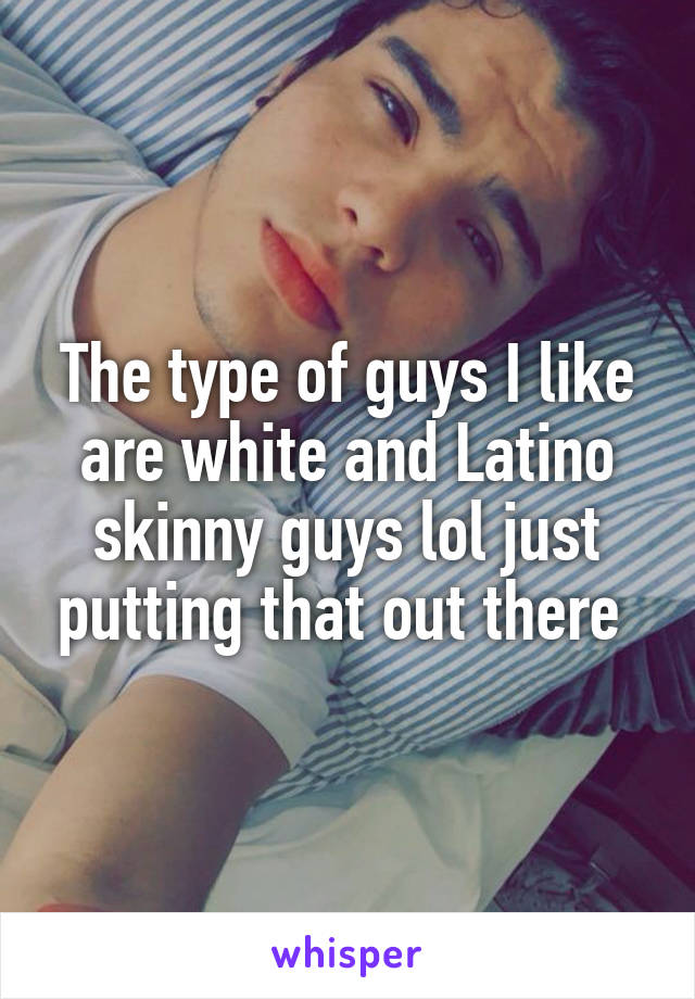 The type of guys I like are white and Latino skinny guys lol just putting that out there