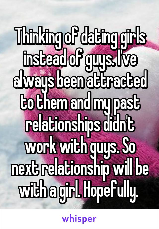 Thinking of dating girls instead of guys. I've always been attracted to them and my past relationships didn't work with guys. So next relationship will be with a girl. Hopefully.