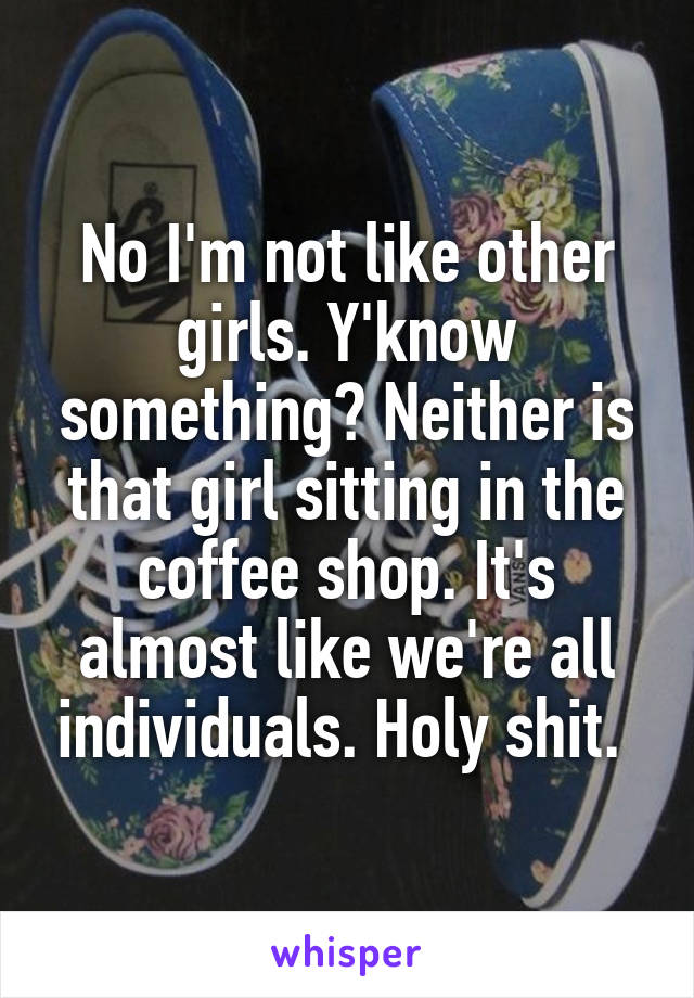 No I'm not like other girls. Y'know something? Neither is that girl sitting in the coffee shop. It's almost like we're all individuals. Holy shit.