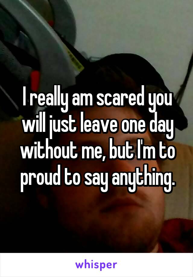 I really am scared you will just leave one day without me, but I'm to proud to say anything.