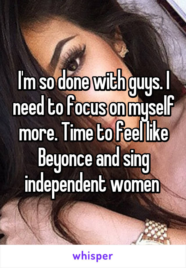 I'm so done with guys. I need to focus on myself more. Time to feel like Beyonce and sing independent women