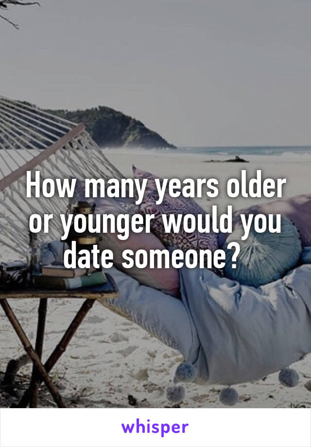 How many years older or younger would you date someone?