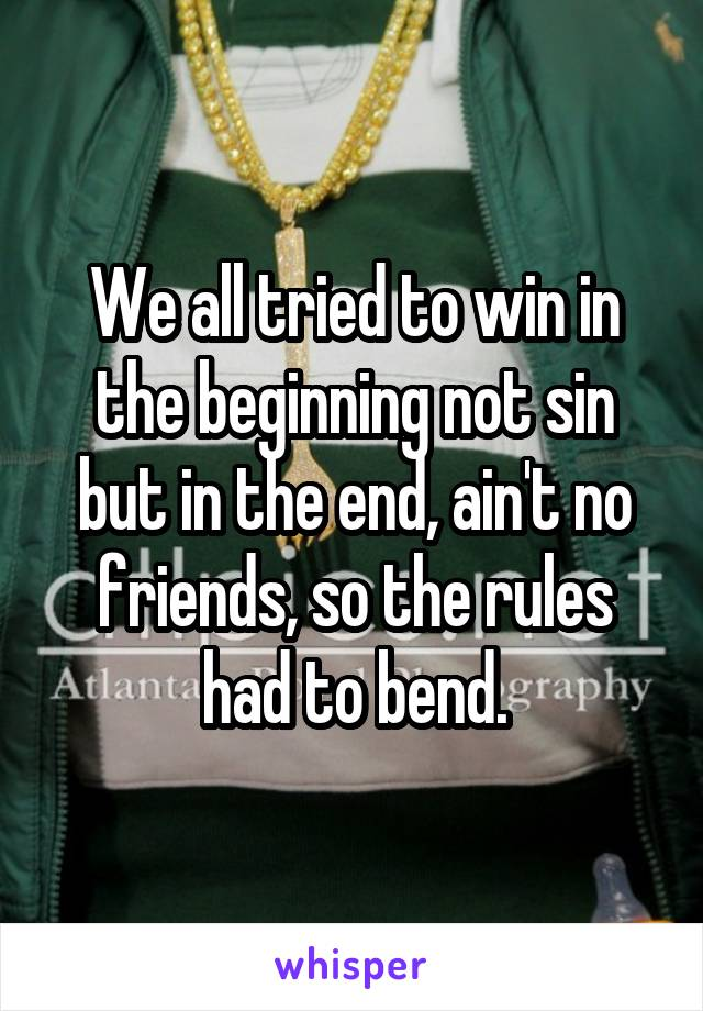 We all tried to win in the beginning not sin but in the end, ain't no friends, so the rules had to bend.