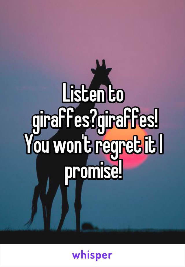 Listen to  giraffes?giraffes! You won't regret it I promise!