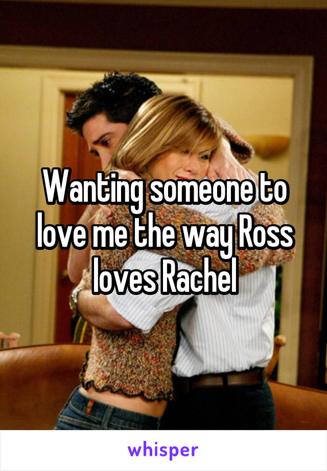 Wanting someone to love me the way Ross loves Rachel
