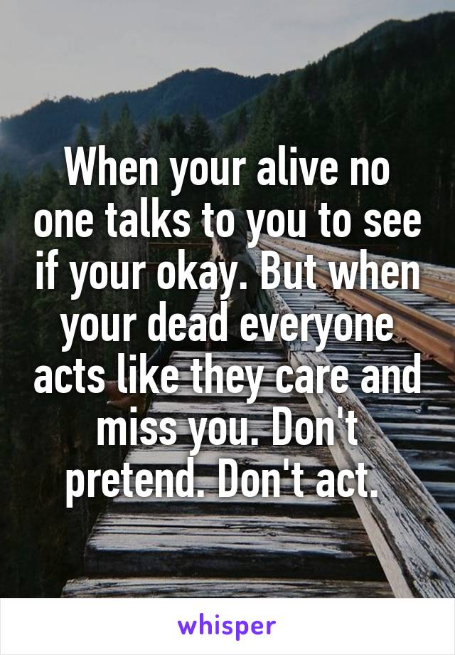When your alive no one talks to you to see if your okay. But when your dead everyone acts like they care and miss you. Don't pretend. Don't act.
