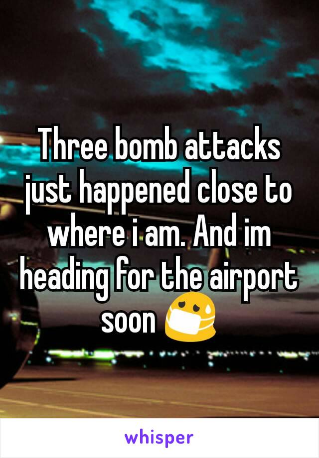 Three bomb attacks just happened close to where i am. And im heading for the airport soon 😷