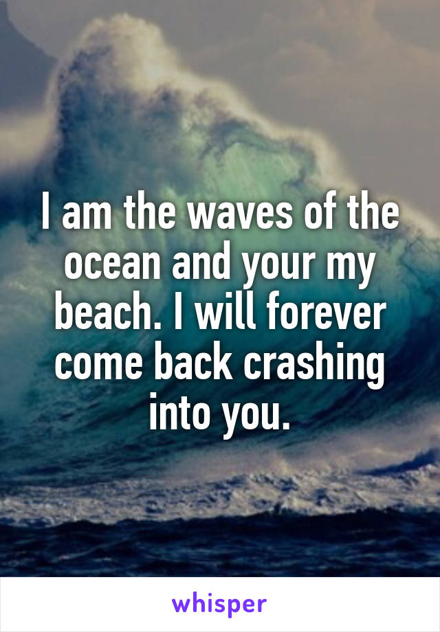 I am the waves of the ocean and your my beach. I will forever come back crashing into you.