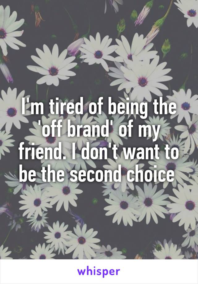 I'm tired of being the 'off brand' of my friend. I don't want to be the second choice