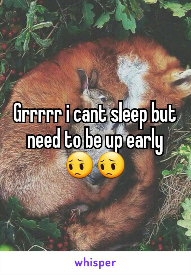 Grrrrr i cant sleep but need to be up early 😔😔