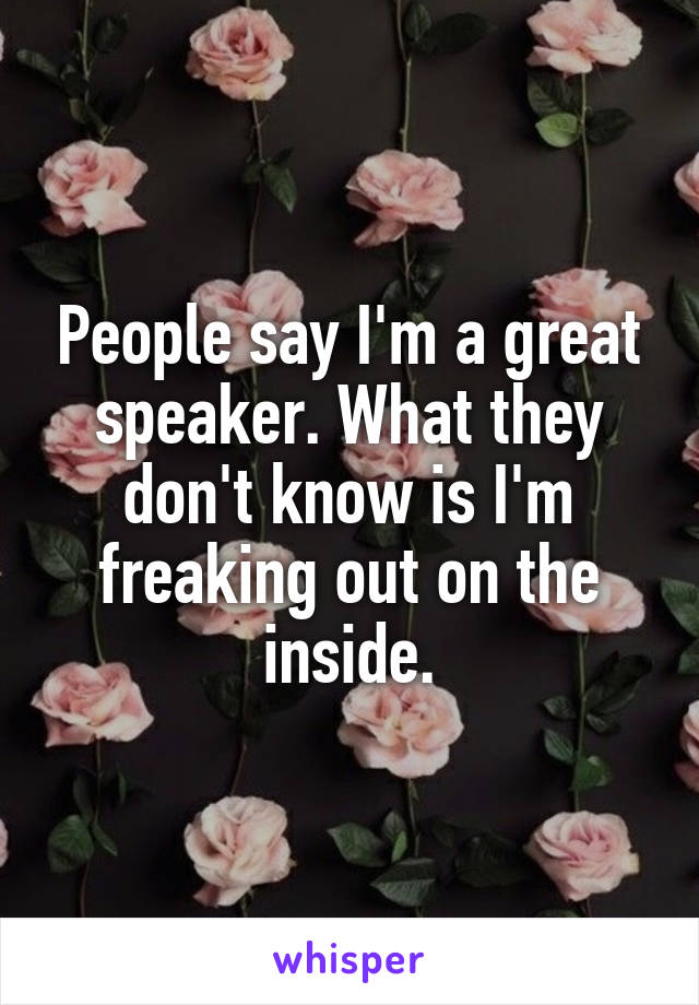 People say I'm a great speaker. What they don't know is I'm freaking out on the inside.