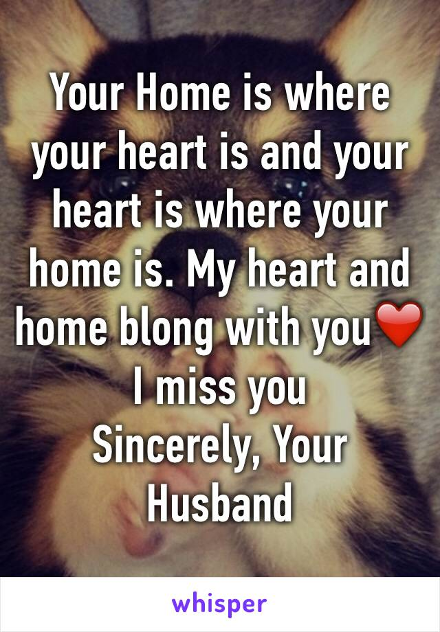Your Home is where your heart is and your heart is where your home is. My heart and home blong with you❤️  I miss you Sincerely, Your Husband