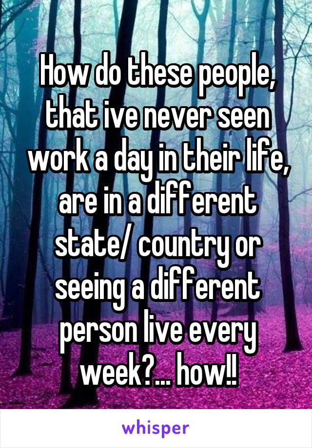 How do these people, that ive never seen work a day in their life, are in a different state/ country or seeing a different person live every week?... how!!