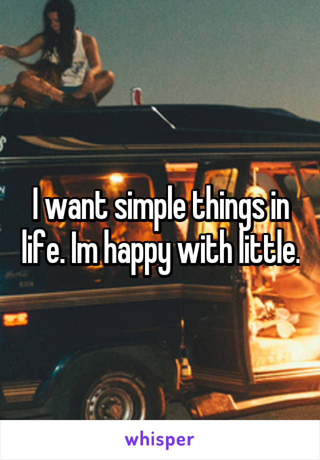 I want simple things in life. Im happy with little.