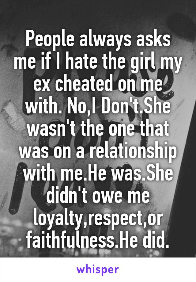People always asks me if I hate the girl my ex cheated on me with. No,I Don't.She wasn't the one that was on a relationship with me.He was.She didn't owe me loyalty,respect,or faithfulness.He did.