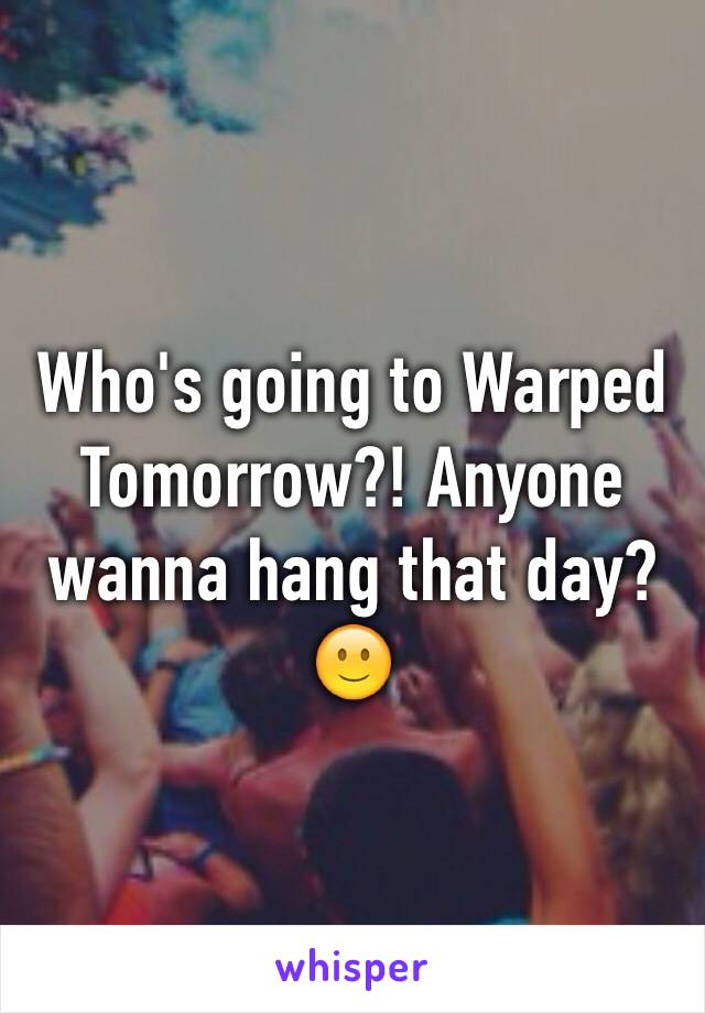 Who's going to Warped Tomorrow?! Anyone wanna hang that day? 🙂
