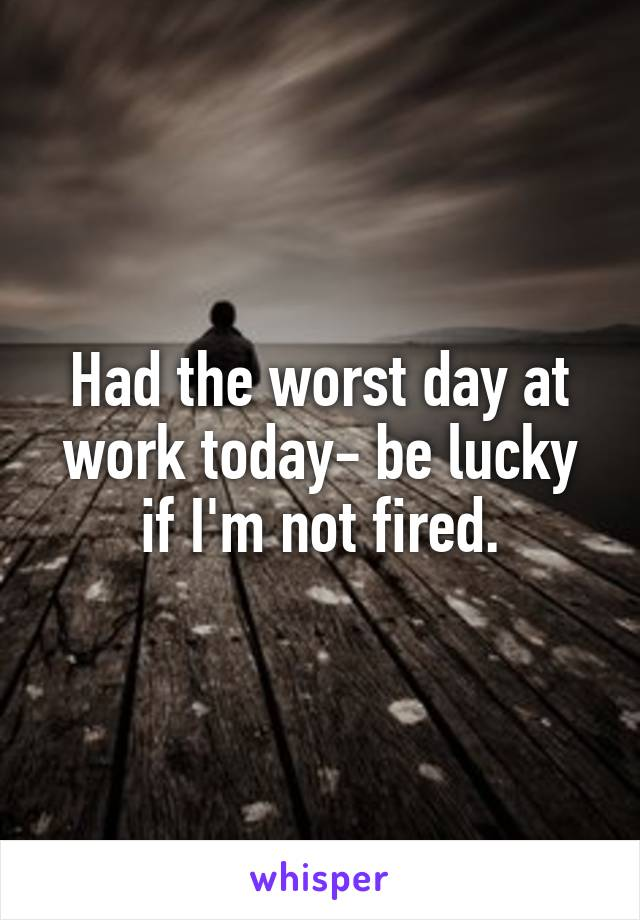 Had the worst day at work today- be lucky if I'm not fired.