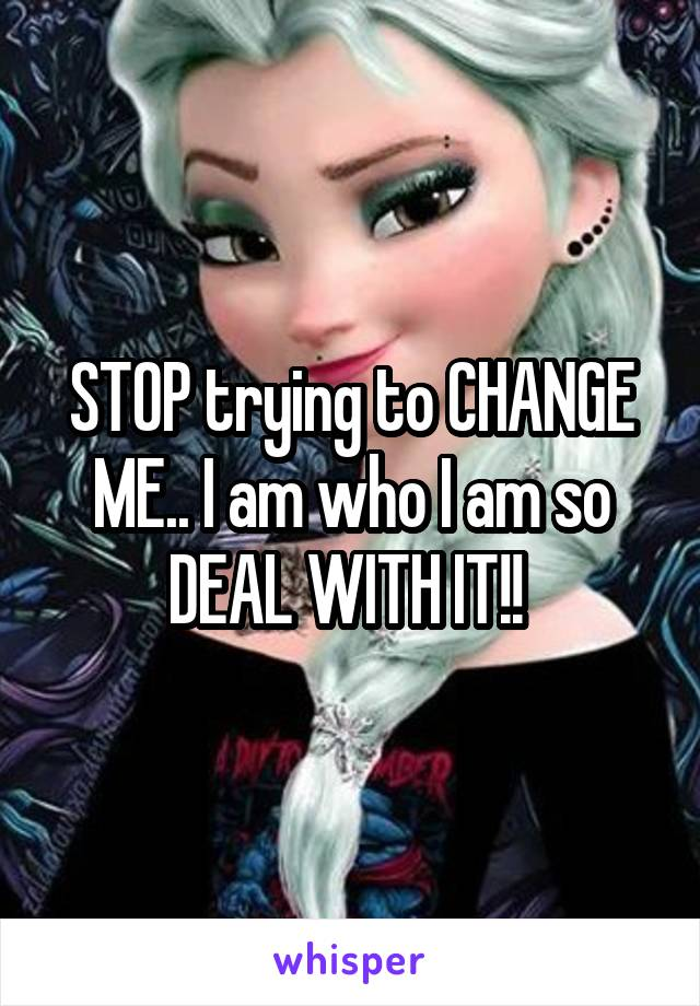 STOP trying to CHANGE ME.. I am who I am so DEAL WITH IT!!