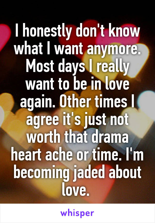 I honestly don't know what I want anymore. Most days I really want to be in love again. Other times I agree it's just not worth that drama heart ache or time. I'm becoming jaded about love.