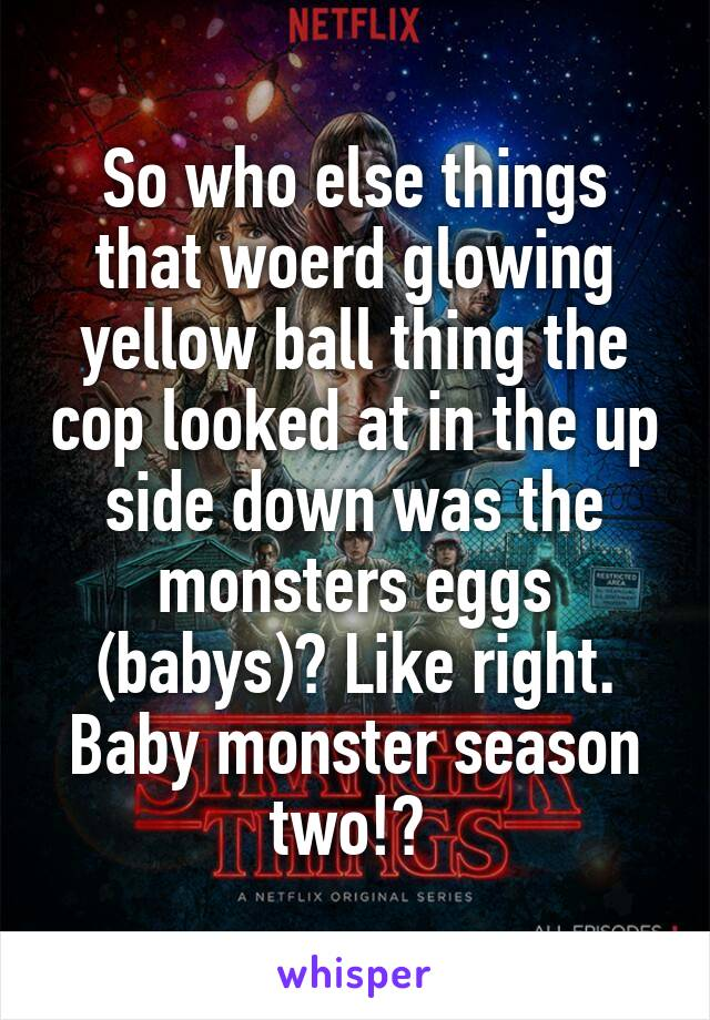 So who else things that woerd glowing yellow ball thing the cop looked at in the up side down was the monsters eggs (babys)? Like right. Baby monster season two!?