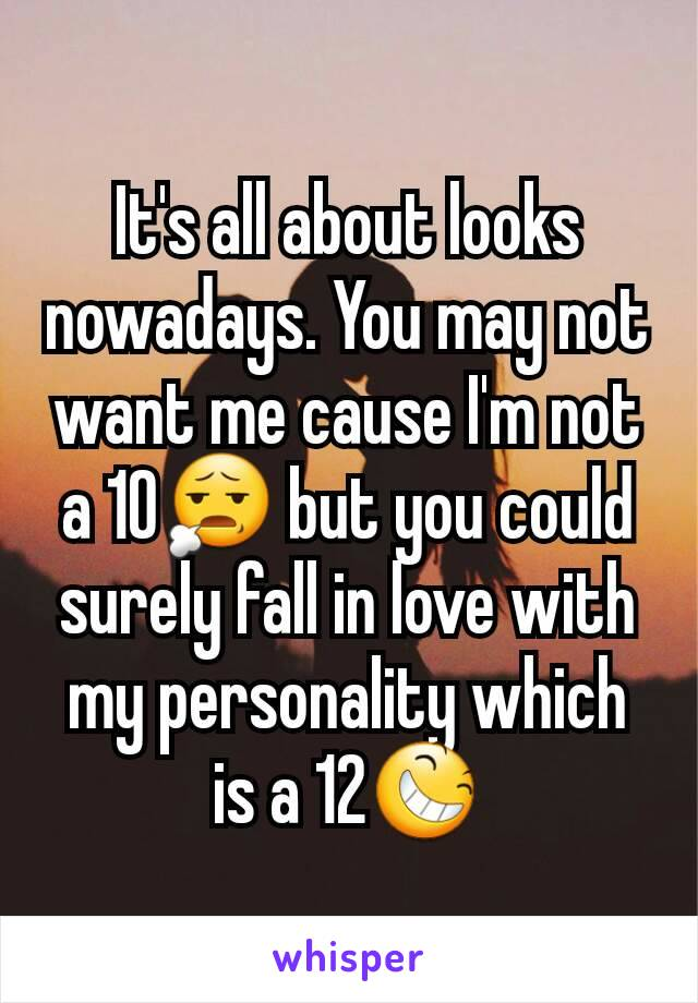 It's all about looks nowadays. You may not want me cause I'm not a 10😧 but you could surely fall in love with my personality which is a 12😆