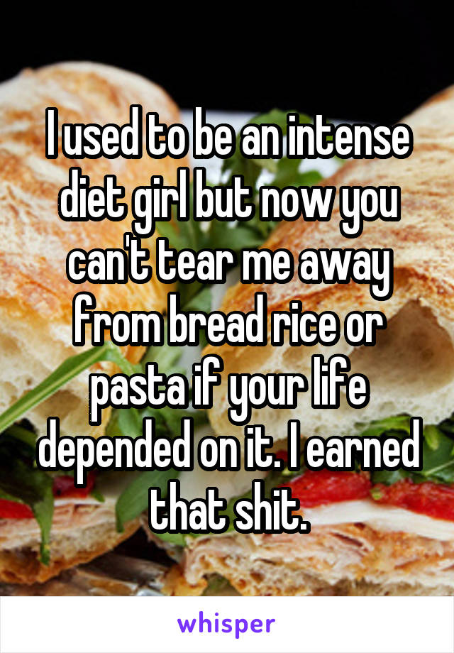 I used to be an intense diet girl but now you can't tear me away from bread rice or pasta if your life depended on it. I earned that shit.