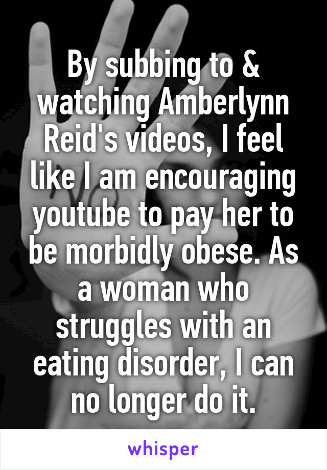 By subbing to & watching Amberlynn Reid's videos, I feel like I am encouraging youtube to pay her to be morbidly obese. As a woman who struggles with an eating disorder, I can no longer do it.