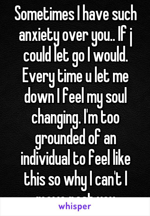 Sometimes I have such anxiety over you.. If j could let go I would. Every time u let me down I feel my soul changing. I'm too grounded of an individual to feel like this so why I can't I move past you
