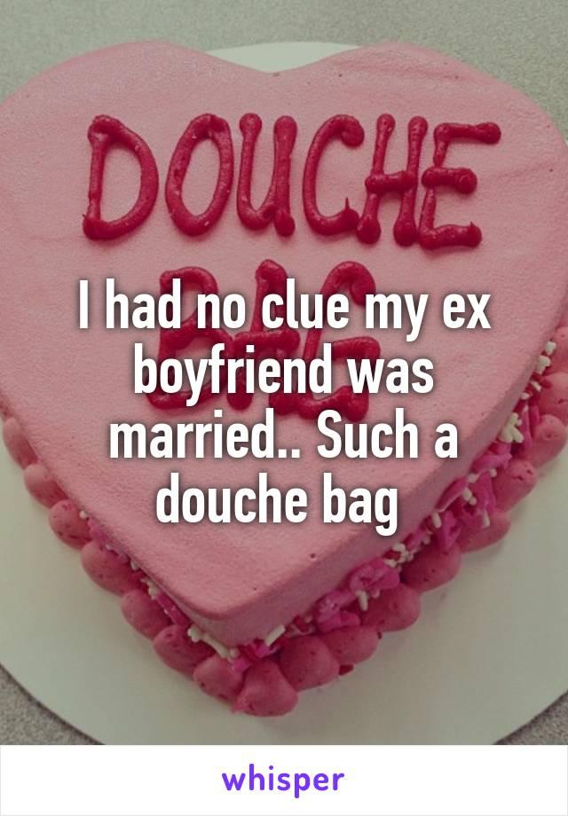 I had no clue my ex boyfriend was married.. Such a douche bag