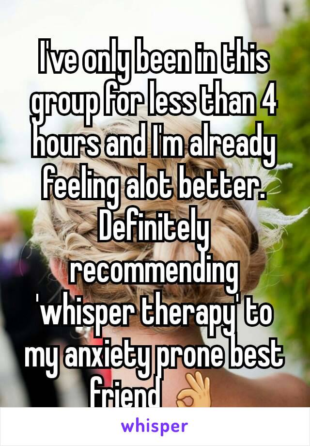 I've only been in this group for less than 4 hours and I'm already feeling alot better. Definitely recommending 'whisper therapy' to my anxiety prone best friend 👌