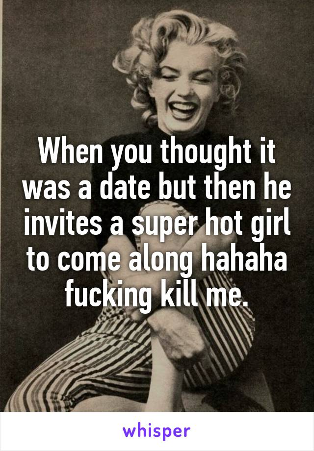 When you thought it was a date but then he invites a super hot girl to come along hahaha fucking kill me.