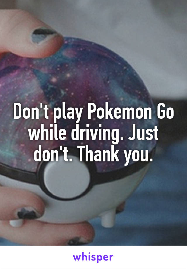 Don't play Pokemon Go while driving. Just don't. Thank you.