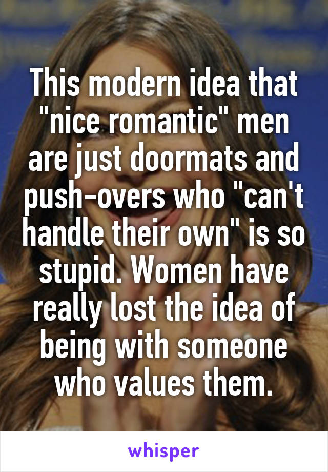 """This modern idea that """"nice romantic"""" men are just doormats and push-overs who """"can't handle their own"""" is so stupid. Women have really lost the idea of being with someone who values them."""