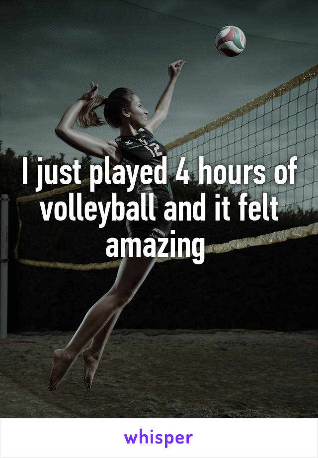 I just played 4 hours of volleyball and it felt amazing