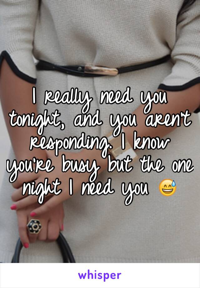 I really need you tonight, and you aren't responding. I know you're busy but the one night I need you 😅