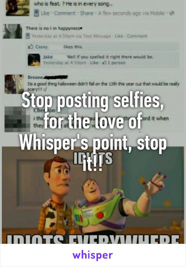 Stop posting selfies, for the love of Whisper's point, stop it!!
