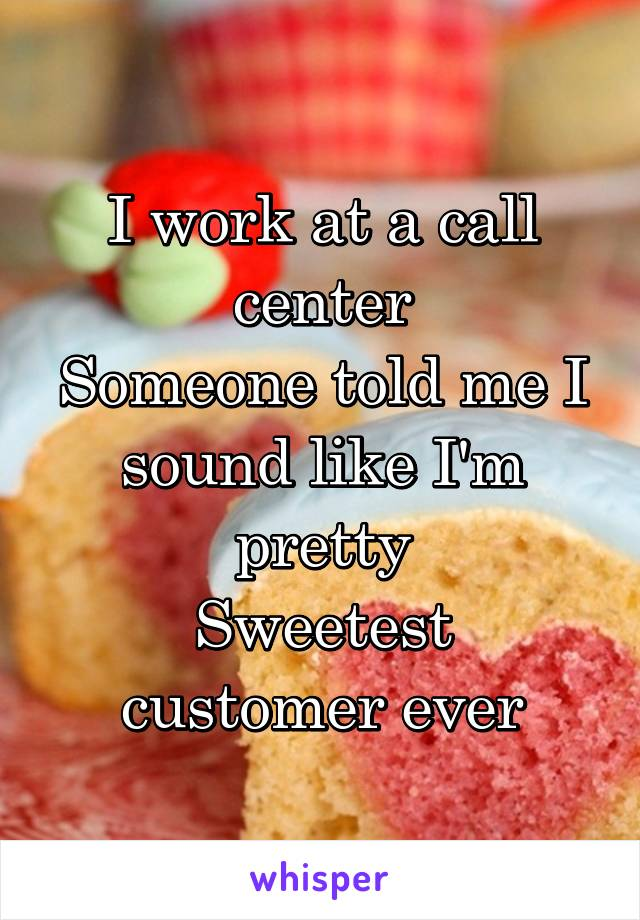 I work at a call center Someone told me I sound like I'm pretty Sweetest customer ever