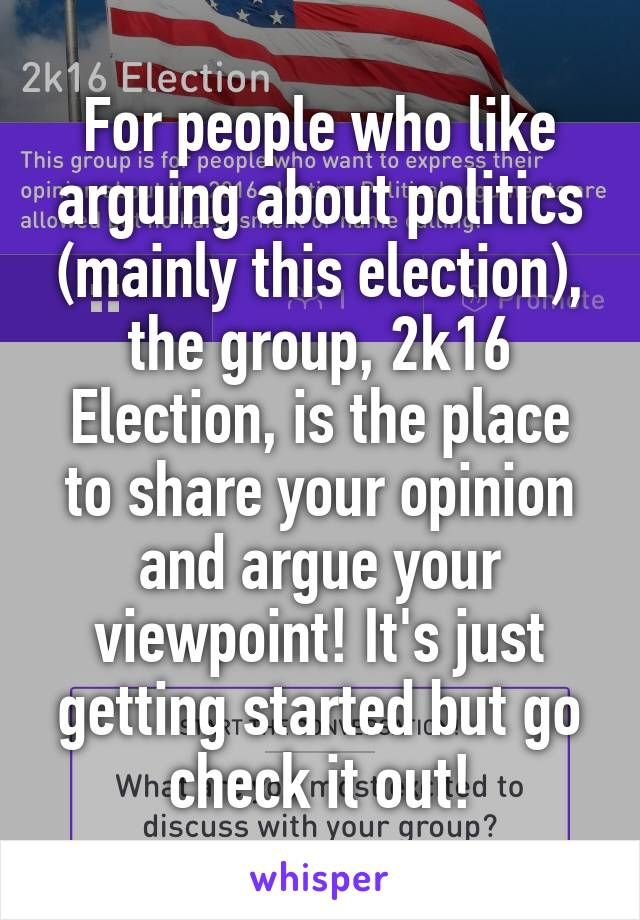 For people who like arguing about politics (mainly this election), the group, 2k16 Election, is the place to share your opinion and argue your viewpoint! It's just getting started but go check it out!