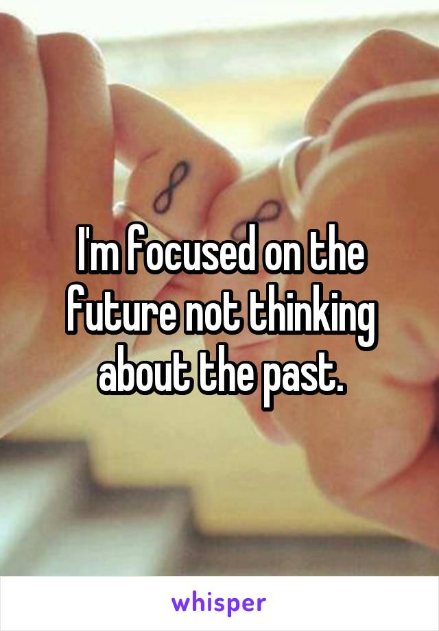 I'm focused on the future not thinking about the past.