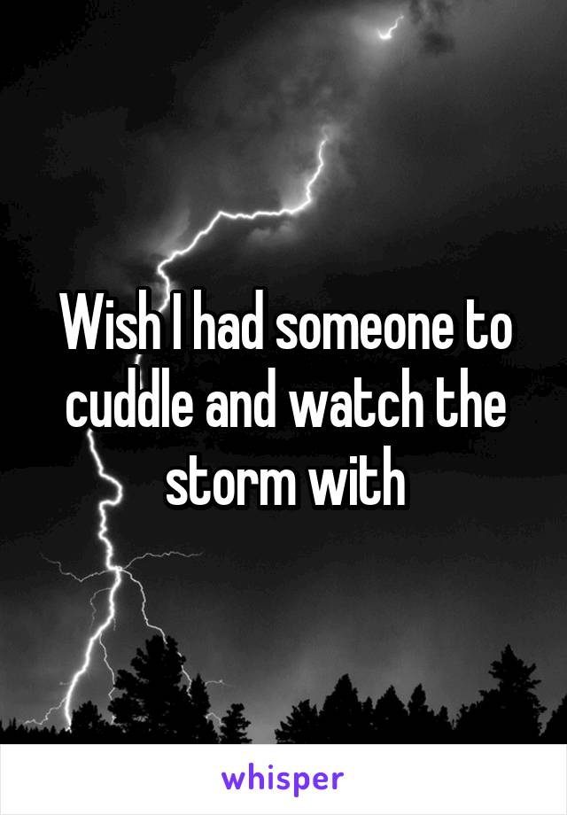 Wish I had someone to cuddle and watch the storm with