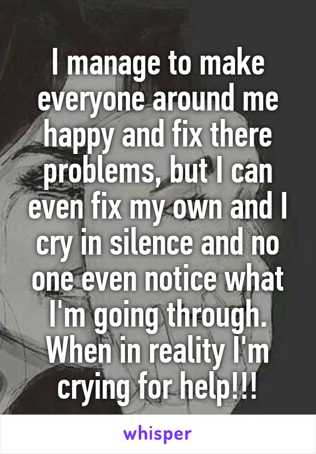 I manage to make everyone around me happy and fix there problems, but I can even fix my own and I cry in silence and no one even notice what I'm going through. When in reality I'm crying for help!!!