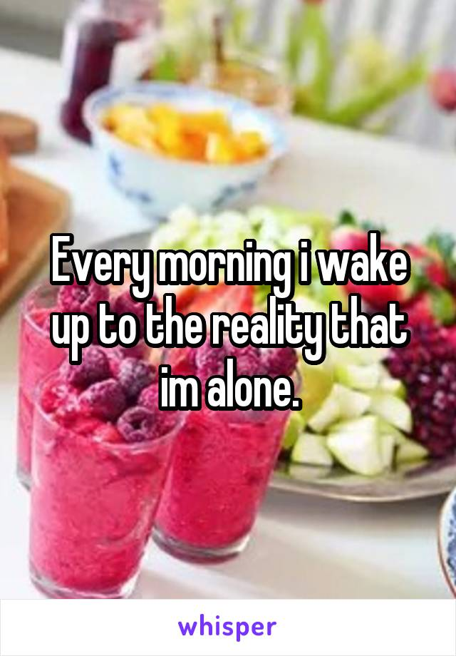 Every morning i wake up to the reality that im alone.