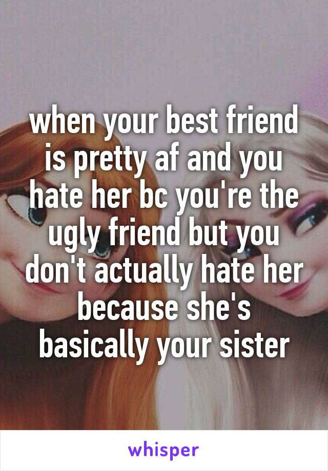 when your best friend is pretty af and you hate her bc you're the ugly friend but you don't actually hate her because she's basically your sister