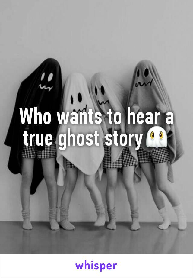 Who wants to hear a true ghost story👻