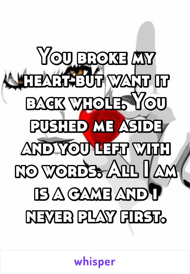 You broke my heart but want it back whole. You pushed me aside and you left with no words. All I am is a game and i never play first.