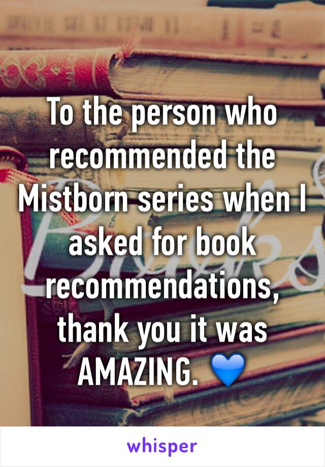 To the person who recommended the Mistborn series when I asked for book recommendations, thank you it was AMAZING. 💙